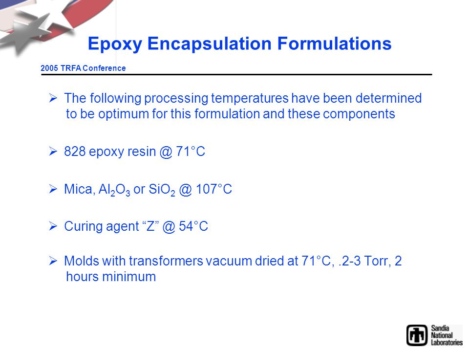 2005 TRFA Conference Epoxy Encapsulation Formulations  The following processing temperatures have been determined to be optimum for this formulation and these components  828 epoxy resin @ 71°C  Mica, Al 2 O 3 or SiO 2 @ 107°C  Curing agent Z @ 54°C  Molds with transformers vacuum dried at 71°C,.2-3 Torr, 2 hours minimum