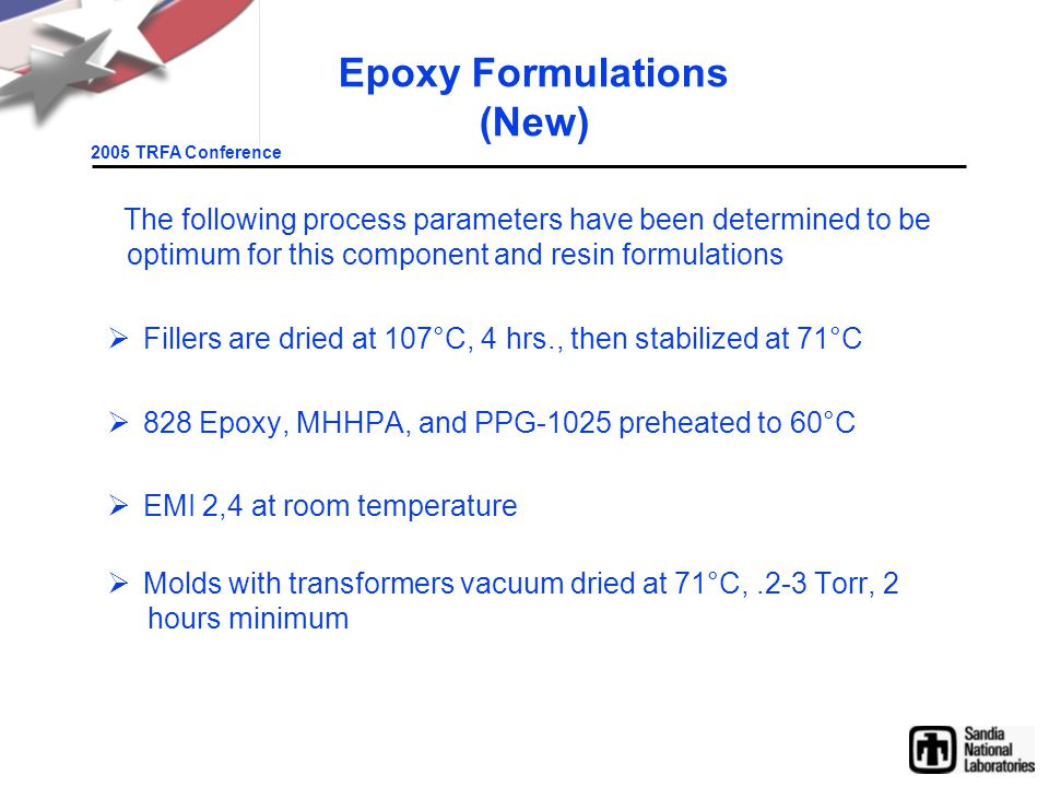 2005 TRFA Conference Epoxy Formulations (New) The following process parameters have been determined to be optimum for this component and resin formulations  Fillers are dried at 107°C, 4 hrs., then stabilized at 71°C  828 Epoxy, MHHPA, and PPG-1025 preheated to 60°C  EMI 2,4 at room temperature  Molds with transformers vacuum dried at 71°C,.2-3 Torr, 2 hours minimum