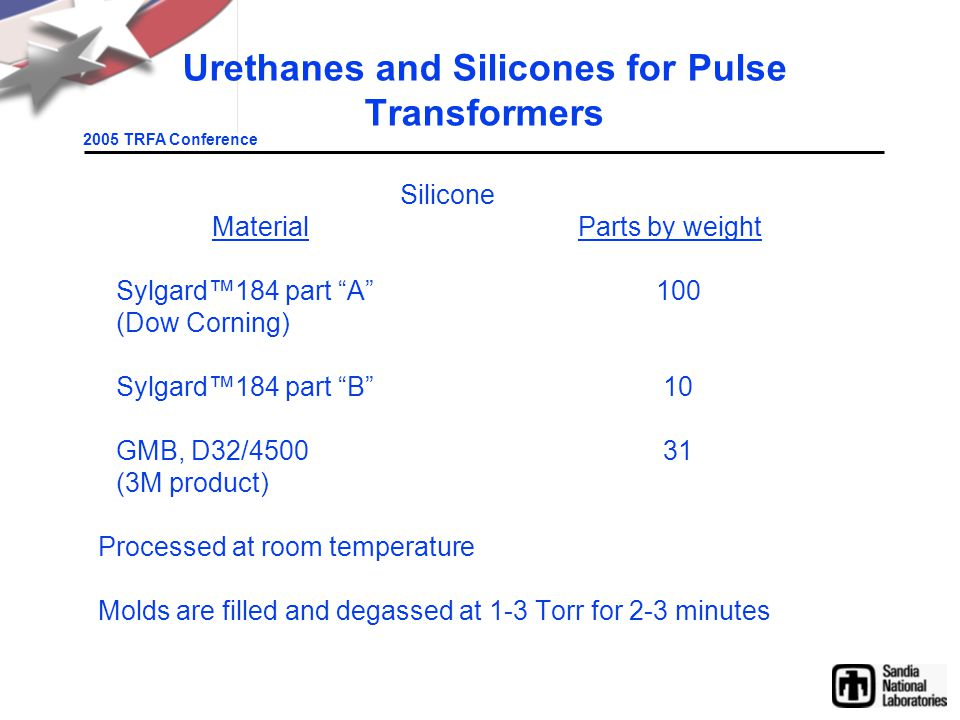 2005 TRFA Conference Urethanes and Silicones for Pulse Transformers Silicone MaterialParts by weight Sylgard™184 part A 100 (Dow Corning) Sylgard™184 part B 10 GMB, D32/4500 31 (3M product) Processed at room temperature Molds are filled and degassed at 1-3 Torr for 2-3 minutes