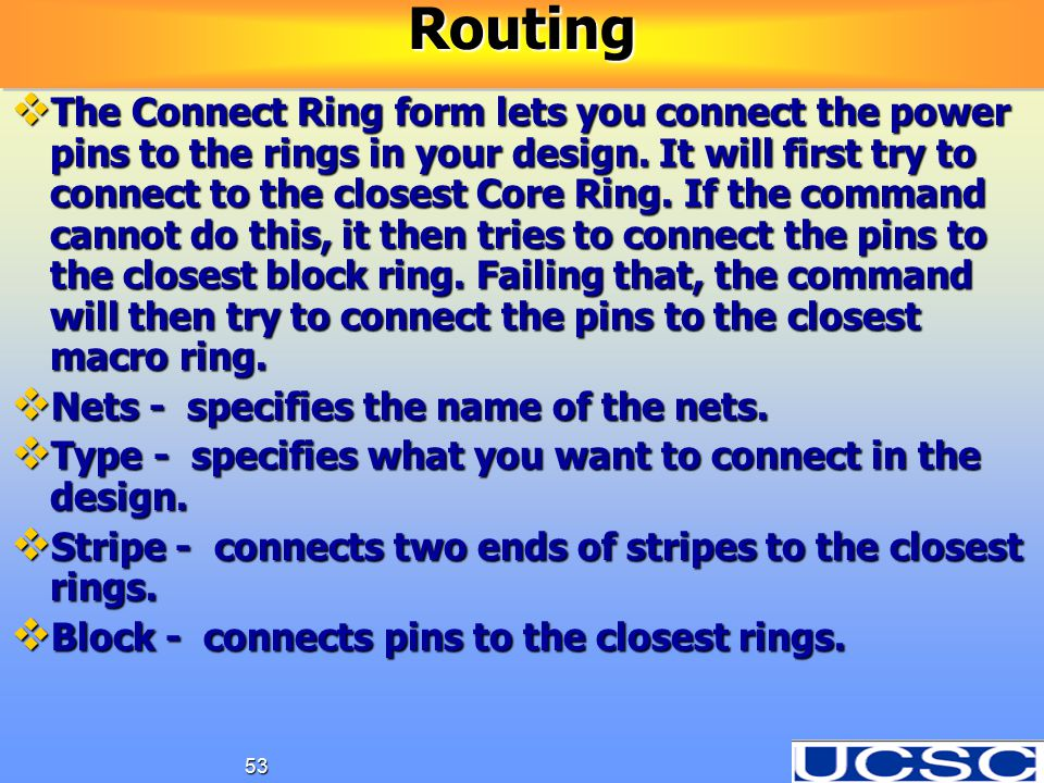53  The Connect Ring form lets you connect the power pins to the rings in your design. It will first try to connect to the closest Core Ring. If the