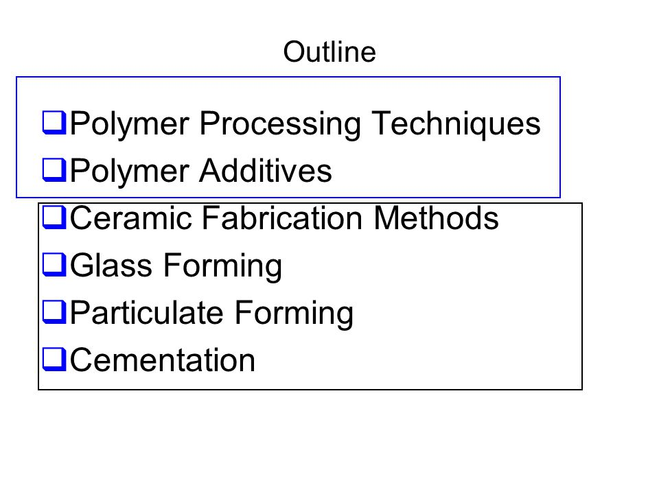 Outline  Polymer Processing Techniques  Polymer Additives  Ceramic Fabrication Methods  Glass Forming  Particulate Forming  Cementation