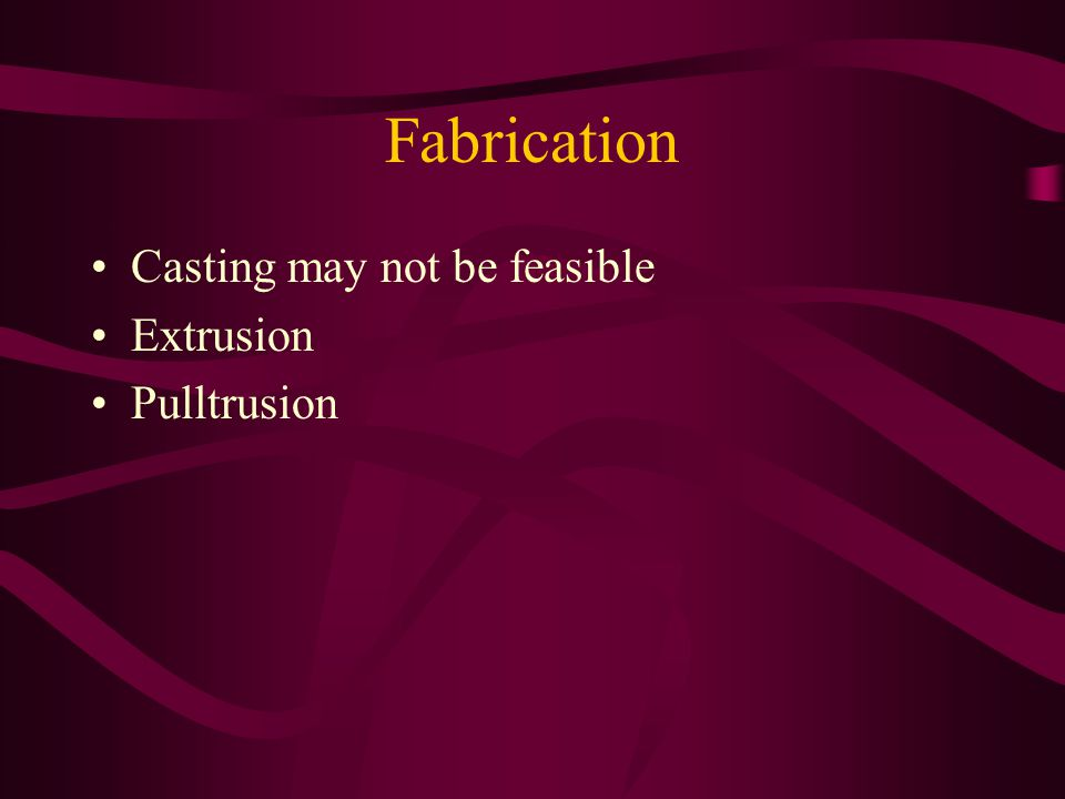 Fabrication Casting may not be feasible Extrusion Pulltrusion