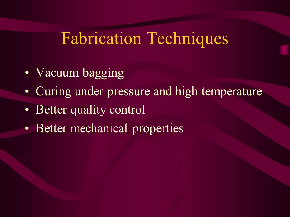 Fabrication Techniques Vacuum bagging Curing under pressure and high temperature Better quality control Better mechanical properties