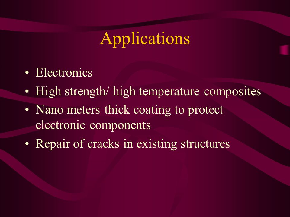 Applications Electronics High strength/ high temperature composites Nano meters thick coating to protect electronic components Repair of cracks in exi