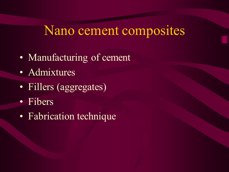 Nano cement composites Manufacturing of cement Admixtures Fillers (aggregates) Fibers Fabrication technique