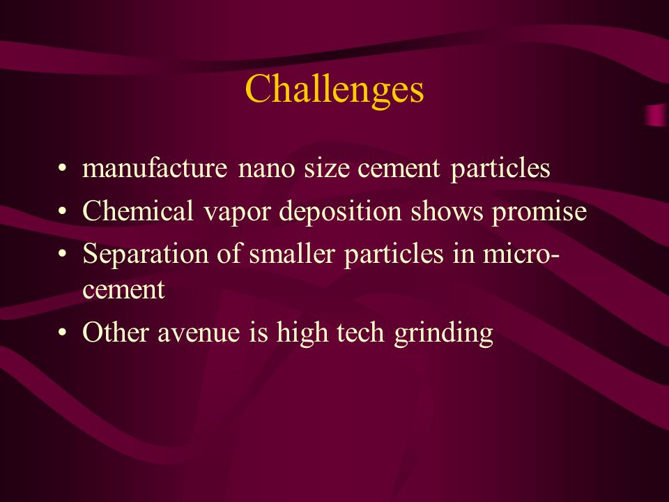 Challenges manufacture nano size cement particles Chemical vapor deposition shows promise Separation of smaller particles in micro- cement Other avenue is high tech grinding