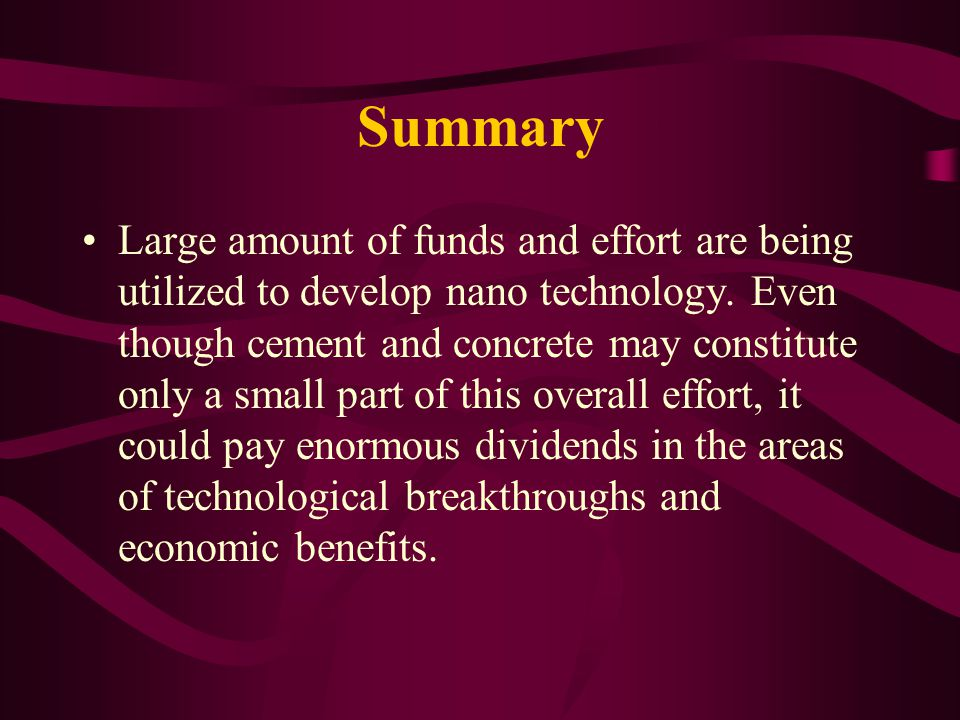 Summary Large amount of funds and effort are being utilized to develop nano technology.