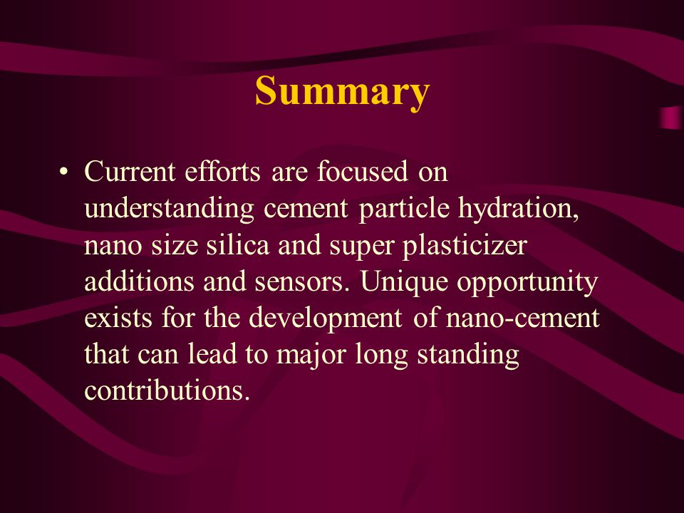 Summary Current efforts are focused on understanding cement particle hydration, nano size silica and super plasticizer additions and sensors. Unique o