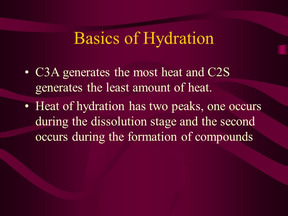 Basics of Hydration C3A generates the most heat and C2S generates the least amount of heat.