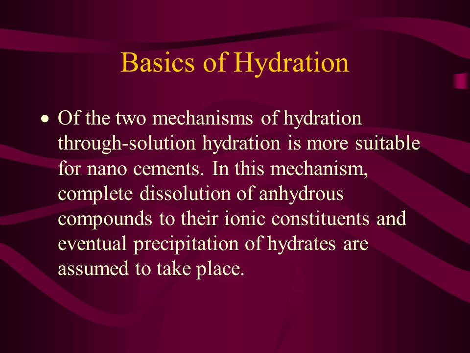 Basics of Hydration  Of the two mechanisms of hydration through-solution hydration is more suitable for nano cements. In this mechanism, complete dis