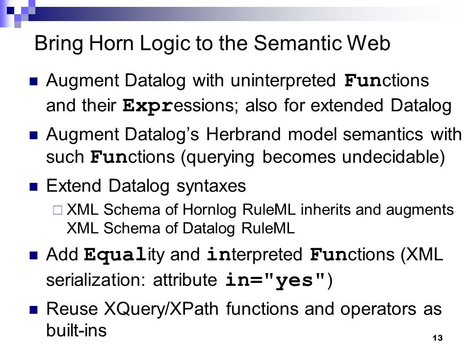 13 Bring Horn Logic to the Semantic Web Augment Datalog with uninterpreted Fun ctions and their Expr essions; also for extended Datalog Augment Datalog's Herbrand model semantics with such Fun ctions (querying becomes undecidable) Extend Datalog syntaxes  XML Schema of Hornlog RuleML inherits and augments XML Schema of Datalog RuleML Add Equal ity and in terpreted Fun ctions (XML serialization: attribute in= yes ) Reuse XQuery/XPath functions and operators as built-ins