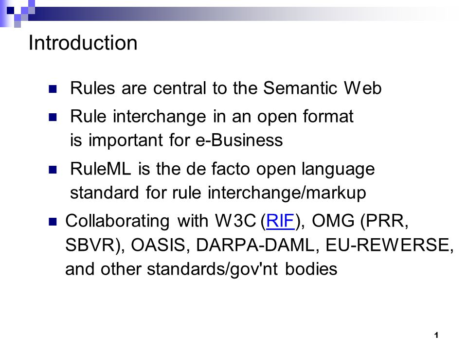 1 Introduction Rules are central to the Semantic Web Rule interchange in an open format is important for e-Business RuleML is the de facto open language standard for rule interchange/markup Collaborating with W3C (RIF), OMG (PRR, SBVR), OASIS, DARPA-DAML, EU-REWERSE, and other standards/gov nt bodiesRIF