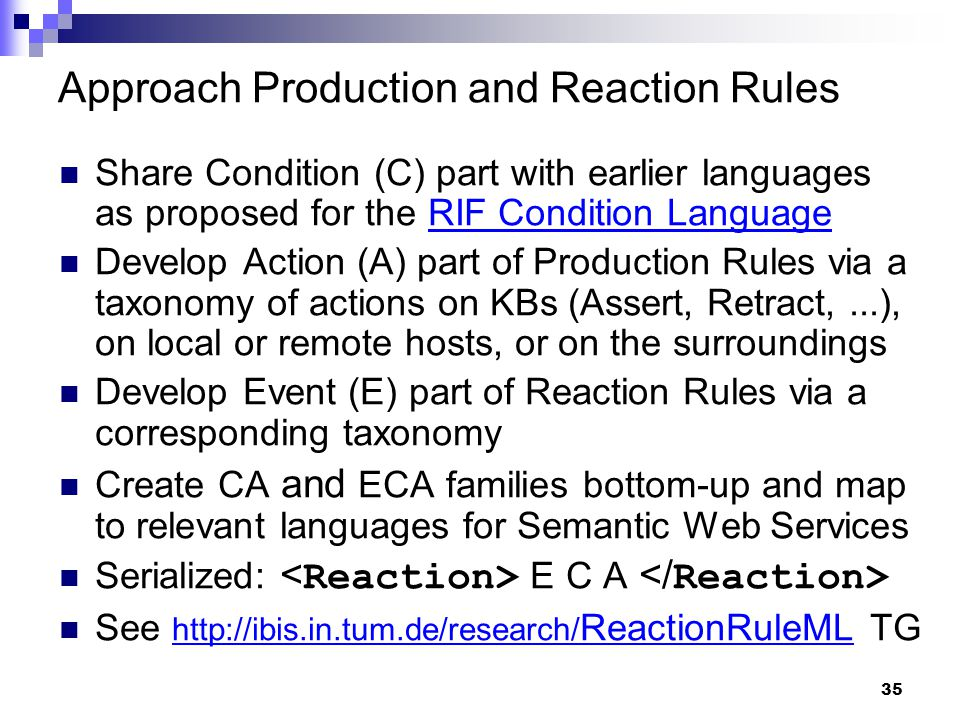 35 Approach Production and Reaction Rules Share Condition (C) part with earlier languages as proposed for the RIF Condition LanguageRIF Condition Language Develop Action (A) part of Production Rules via a taxonomy of actions on KBs (Assert, Retract,...), on local or remote hosts, or on the surroundings Develop Event (E) part of Reaction Rules via a corresponding taxonomy Create CA and ECA families bottom-up and map to relevant languages for Semantic Web Services Serialized: E C A See http://ibis.in.tum.de/research/ ReactionRuleML TG http://ibis.in.tum.de/research/ ReactionRuleML