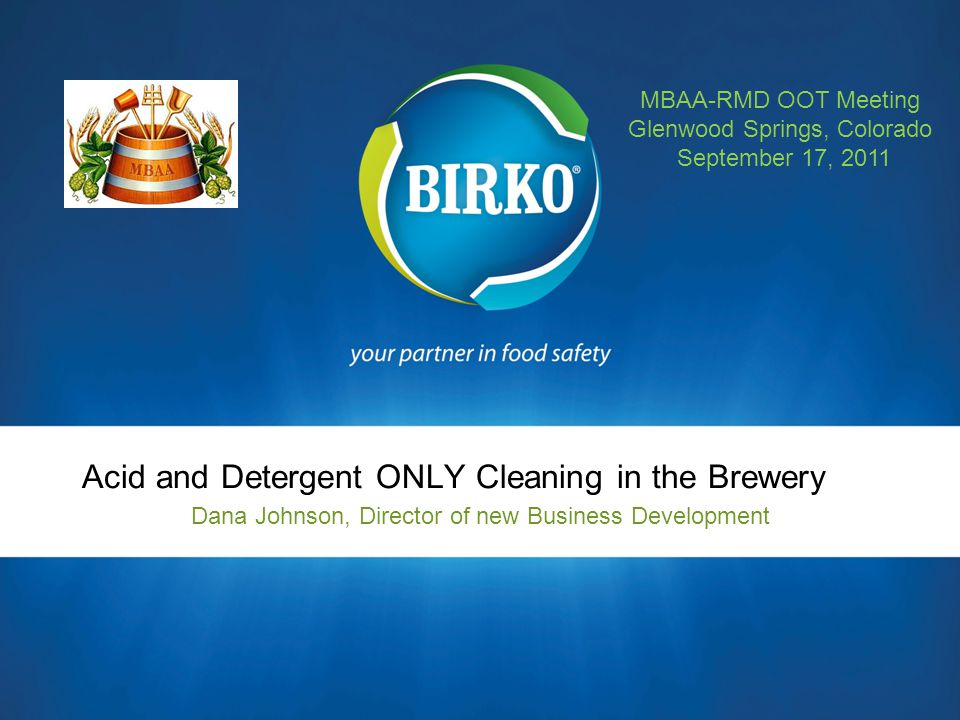Acid and Detergent ONLY Cleaning in the Brewery Dana Johnson, Director of new Business Development MBAA-RMD OOT Meeting Glenwood Springs, Colorado Sep