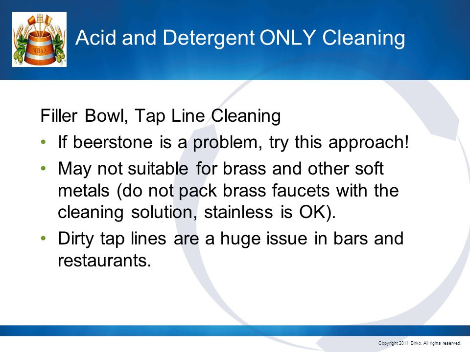 Copyright 2011 Birko. All rights reserved. Acid and Detergent ONLY Cleaning Filler Bowl, Tap Line Cleaning If beerstone is a problem, try this approac