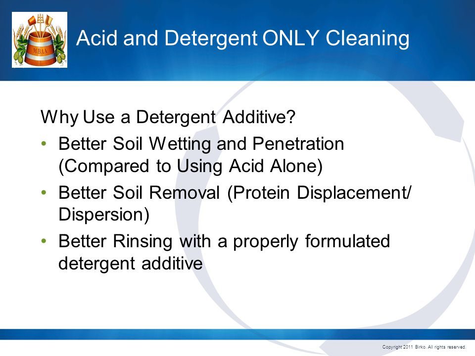 Copyright 2011 Birko. All rights reserved. Acid and Detergent ONLY Cleaning Why Use a Detergent Additive? Better Soil Wetting and Penetration (Compare