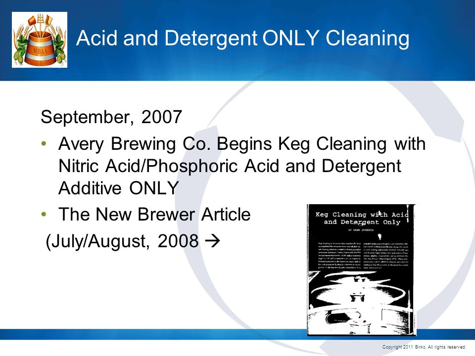 Copyright 2011 Birko. All rights reserved. Acid and Detergent ONLY Cleaning September, 2007 Avery Brewing Co. Begins Keg Cleaning with Nitric Acid/Pho