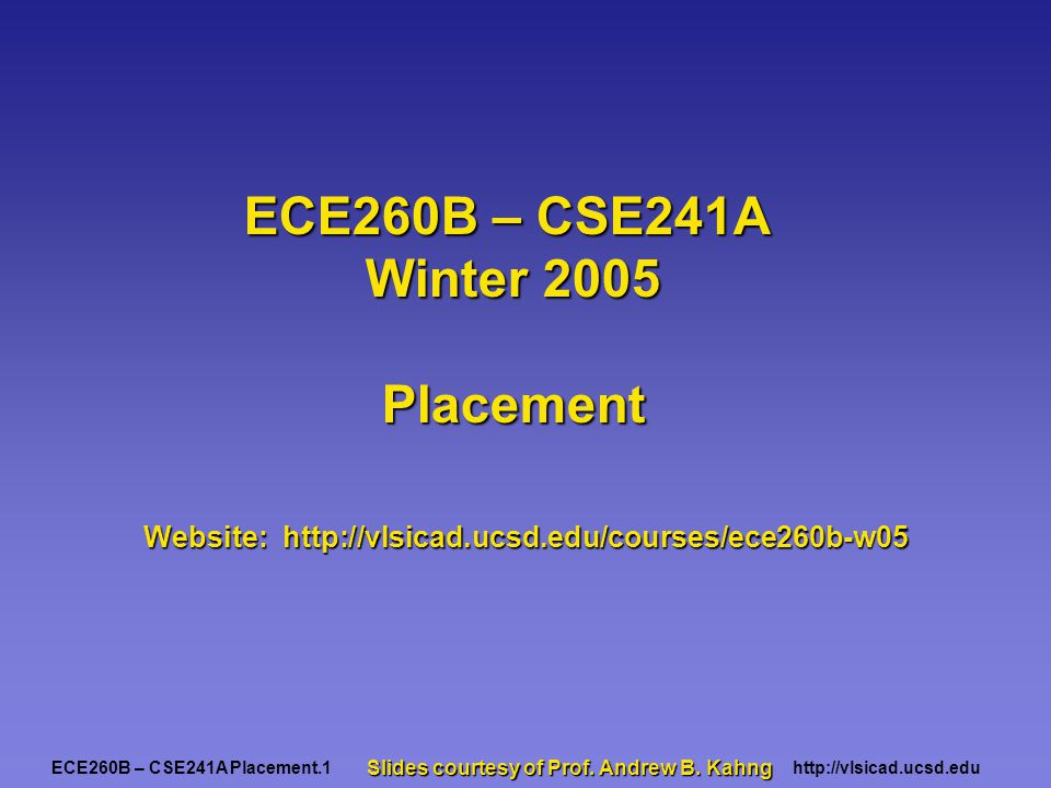 ECE260B – CSE241A Placement.2http://vlsicad.ucsd.edu VLSI Design Flow and Physical Design Stage Definitions: Cell: a circuit component to be placed on the chip area.