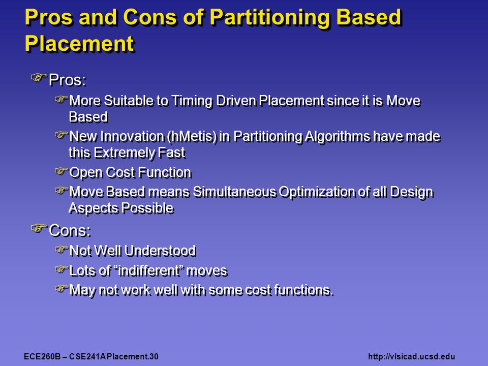 ECE260B – CSE241A Placement.30http://vlsicad.ucsd.edu Pros and Cons of Partitioning Based Placement  Pros:  More Suitable to Timing Driven Placement since it is Move Based  New Innovation (hMetis) in Partitioning Algorithms have made this Extremely Fast  Open Cost Function  Move Based means Simultaneous Optimization of all Design Aspects Possible  Cons:  Not Well Understood  Lots of indifferent moves  May not work well with some cost functions.