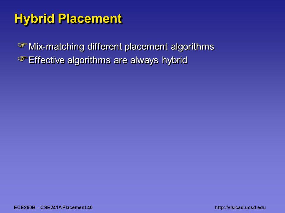 ECE260B – CSE241A Placement.40http://vlsicad.ucsd.edu Hybrid Placement  Mix-matching different placement algorithms  Effective algorithms are always