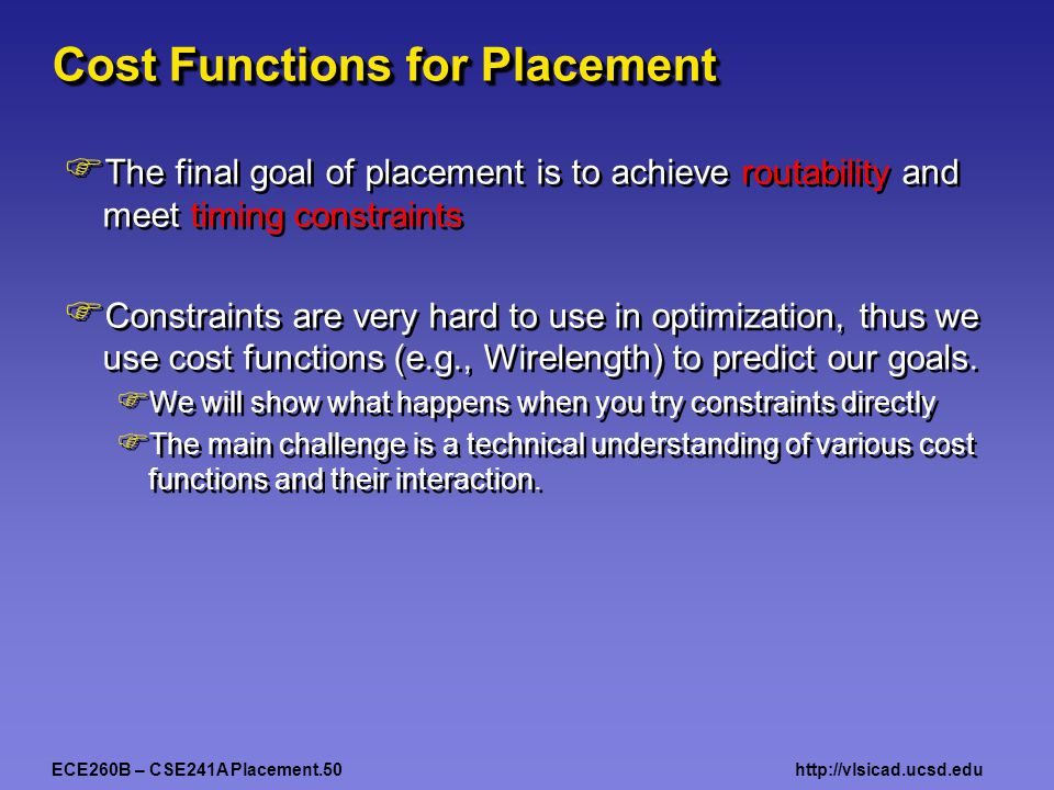 ECE260B – CSE241A Placement.50http://vlsicad.ucsd.edu Cost Functions for Placement  The final goal of placement is to achieve routability and meet timing constraints  Constraints are very hard to use in optimization, thus we use cost functions (e.g., Wirelength) to predict our goals.