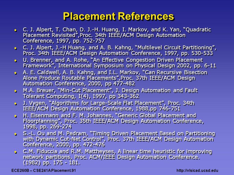 """ECE260B – CSE241A Placement.91http://vlsicad.ucsd.edu Placement References C. J. Alpert, T. Chan, D. J.-H. Huang, I. Markov, and K. Yan, """"Quadratic Pl"""