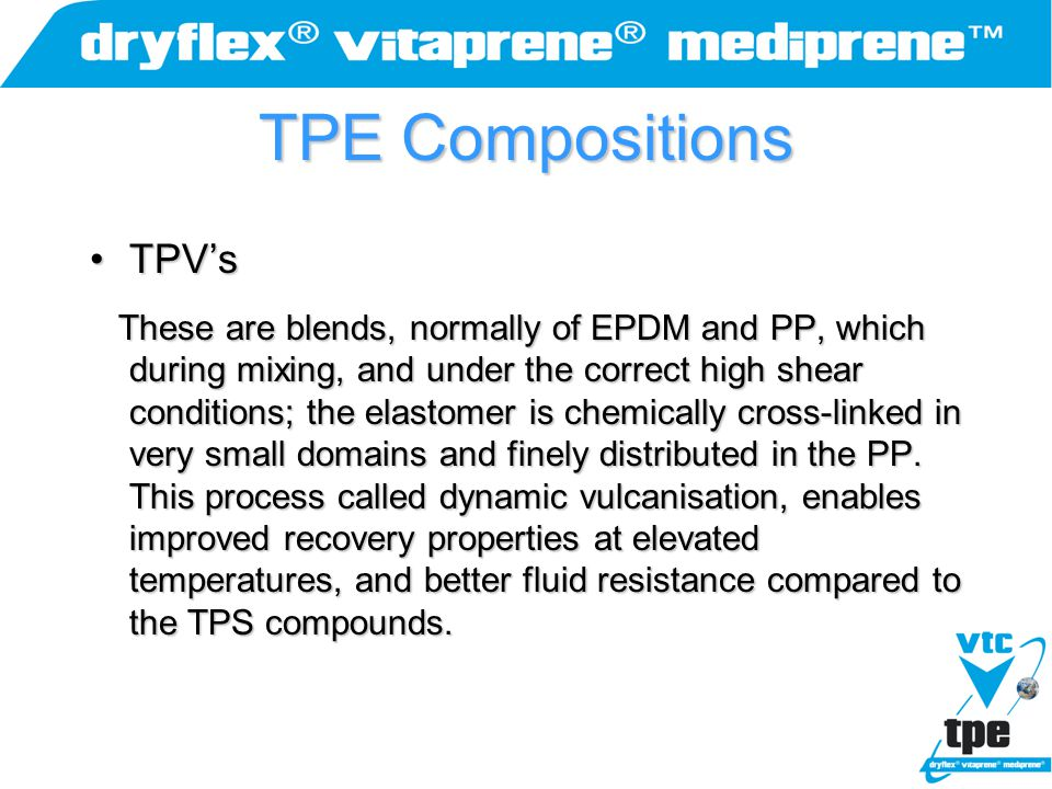 TPE Compositions TPV'sTPV's These are blends, normally of EPDM and PP, which during mixing, and under the correct high shear conditions; the elastomer