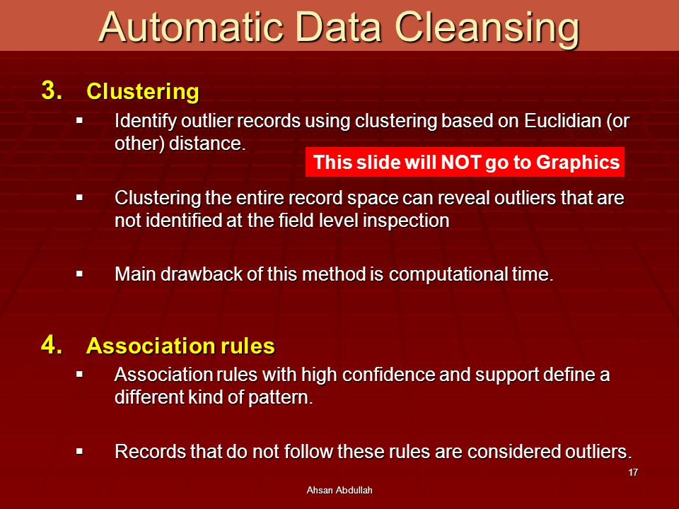 Ahsan Abdullah 17 3. Clustering  Identify outlier records using clustering based on Euclidian (or other) distance.  Clustering the entire record spa