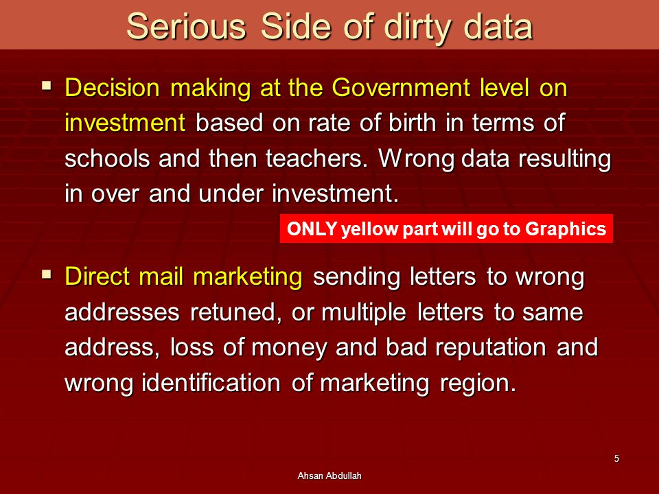 Ahsan Abdullah 5 Serious Side of dirty data  Decision making at the Government level on investment based on rate of birth in terms of schools and then teachers.