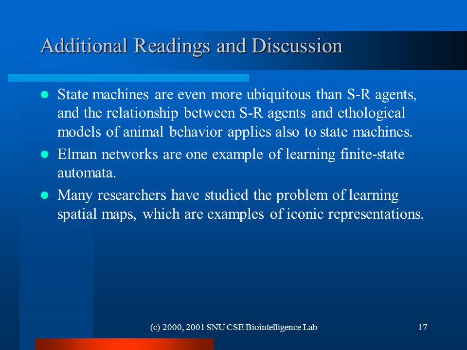 (c) 2000, 2001 SNU CSE Biointelligence Lab17 Additional Readings and Discussion State machines are even more ubiquitous than S-R agents, and the relationship between S-R agents and ethological models of animal behavior applies also to state machines.