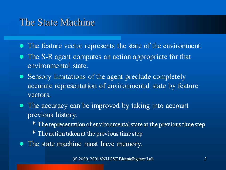 (c) 2000, 2001 SNU CSE Biointelligence Lab3 The State Machine The feature vector represents the state of the environment. The S-R agent computes an ac