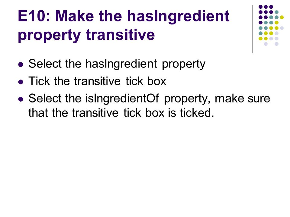 E10: Make the hasIngredient property transitive Select the hasIngredient property Tick the transitive tick box Select the isIngredientOf property, make sure that the transitive tick box is ticked.