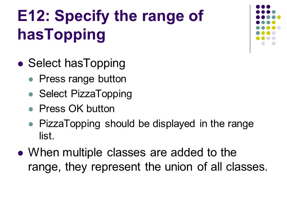 E12: Specify the range of hasTopping Select hasTopping Press range button Select PizzaTopping Press OK button PizzaTopping should be displayed in the range list.
