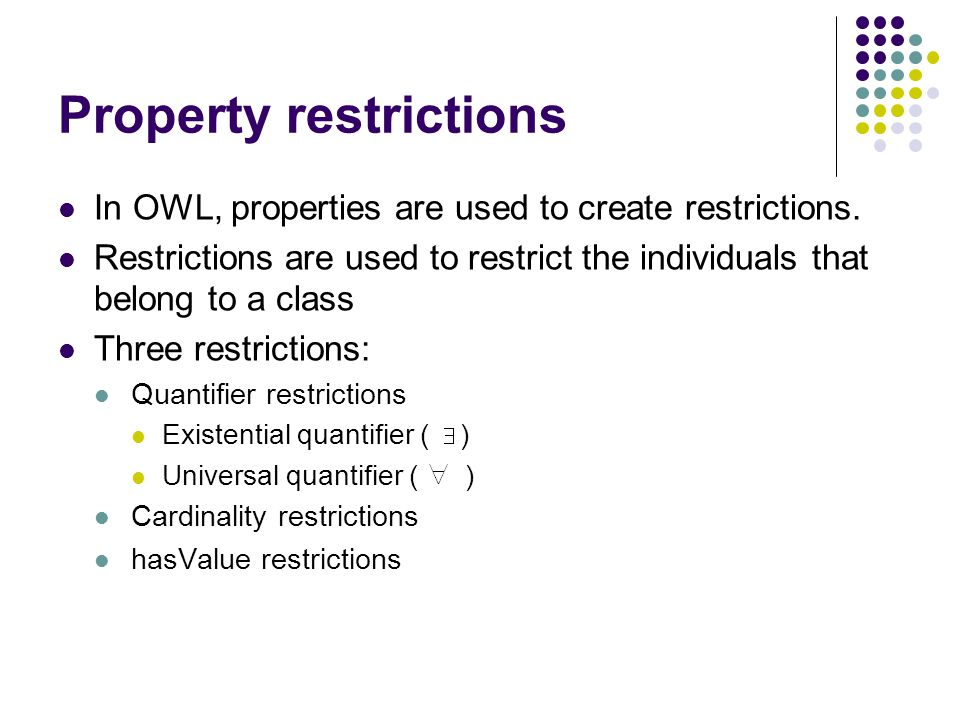 Property restrictions In OWL, properties are used to create restrictions.