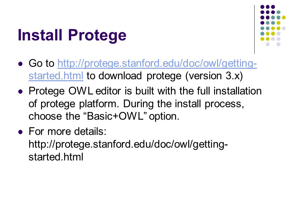 Install Protege Go to http://protege.stanford.edu/doc/owl/getting- started.html to download protege (version 3.x)http://protege.stanford.edu/doc/owl/getting- started.html Protege OWL editor is built with the full installation of protege platform.