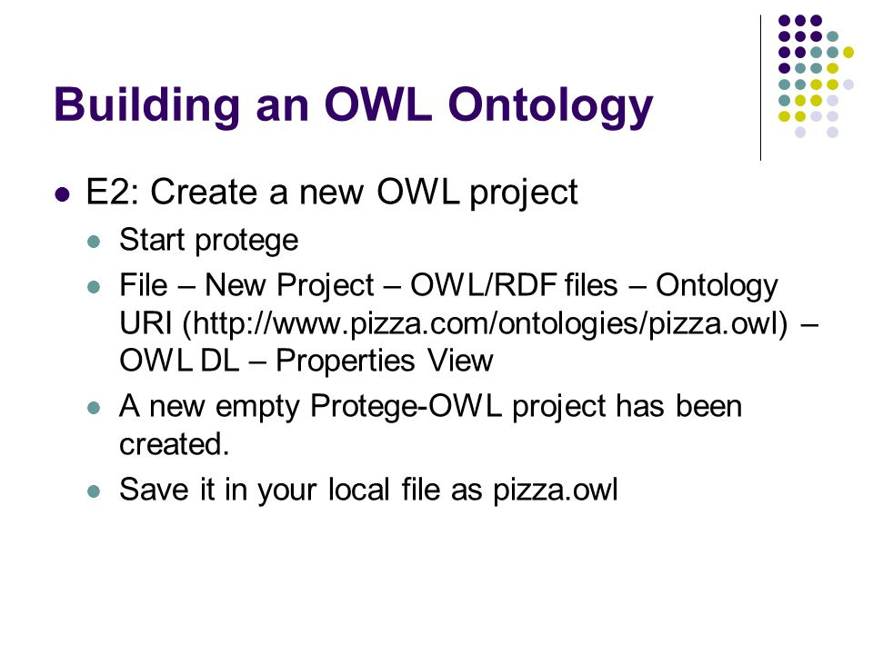 Building an OWL Ontology E2: Create a new OWL project Start protege File – New Project – OWL/RDF files – Ontology URI (http://www.pizza.com/ontologies/pizza.owl) – OWL DL – Properties View A new empty Protege-OWL project has been created.