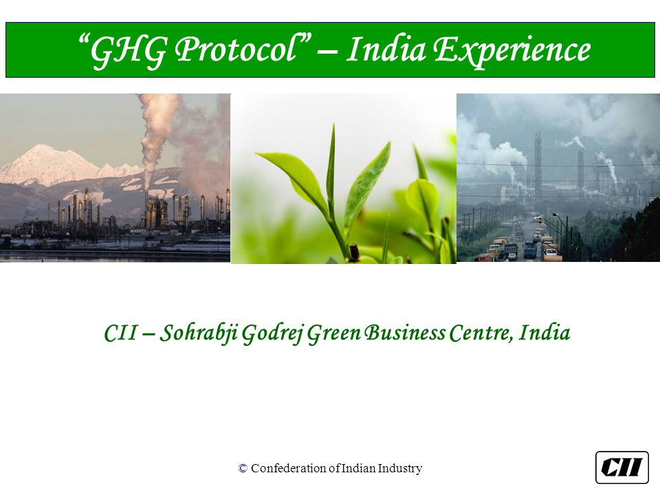 © Confederation of Indian Industry CII – Sohrabji Godrej Green Business Centre, India GHG Protocol – India Experience