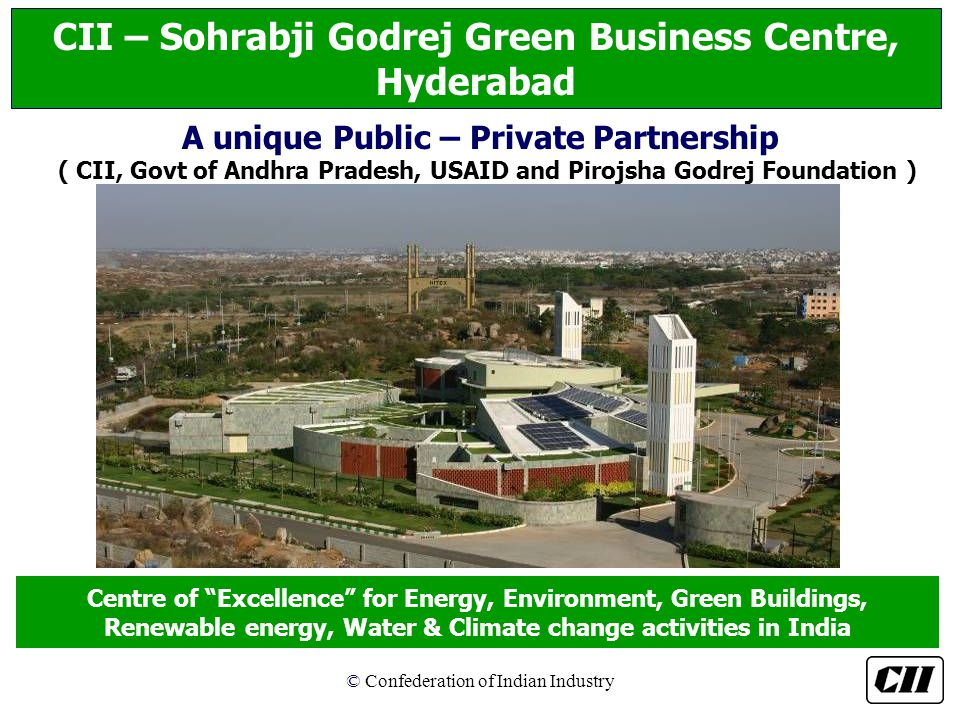 © Confederation of Indian Industry Centre of Excellence for Energy, Environment, Green Buildings, Renewable energy, Water & Climate change activities in India CII – Sohrabji Godrej Green Business Centre, Hyderabad A unique Public – Private Partnership ( CII, Govt of Andhra Pradesh, USAID and Pirojsha Godrej Foundation )