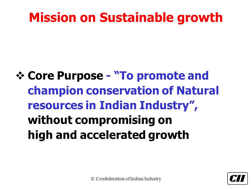 © Confederation of Indian Industry Mission on Sustainable growth vCore Purpose - To promote and champion conservation of Natural resources in Indian Industry , without compromising on high and accelerated growth