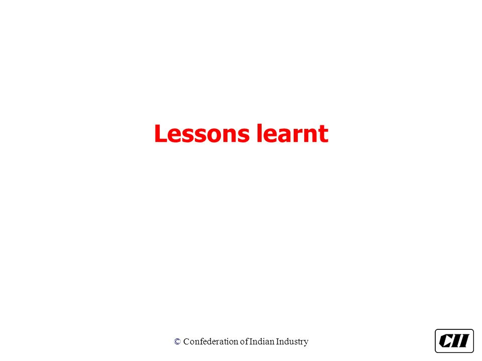 © Confederation of Indian Industry Lessons learnt
