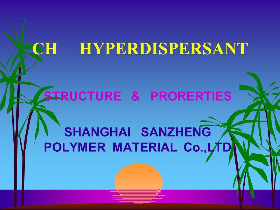 CH HYPERDISPERSANT STRUCTURE & PRORERTIES SHANGHAI SANZHENG POLYMER MATERIAL Co.,LTD