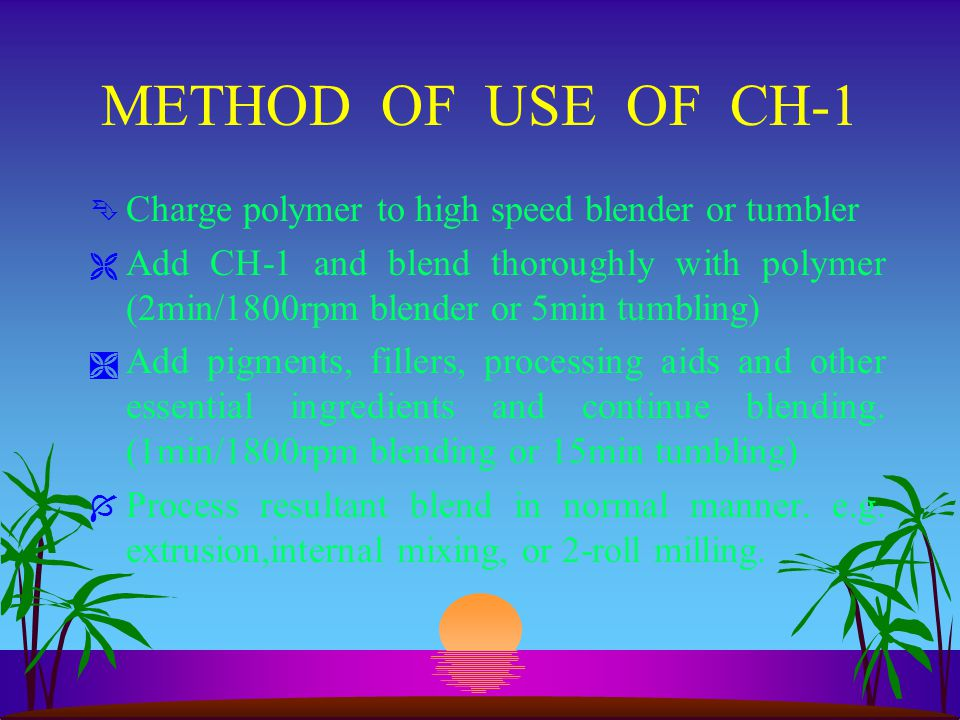 METHOD OF USE OF CH-1 Ê Charge polymer to high speed blender or tumbler Ë Add CH-1 and blend thoroughly with polymer (2min/1800rpm blender or 5min tum