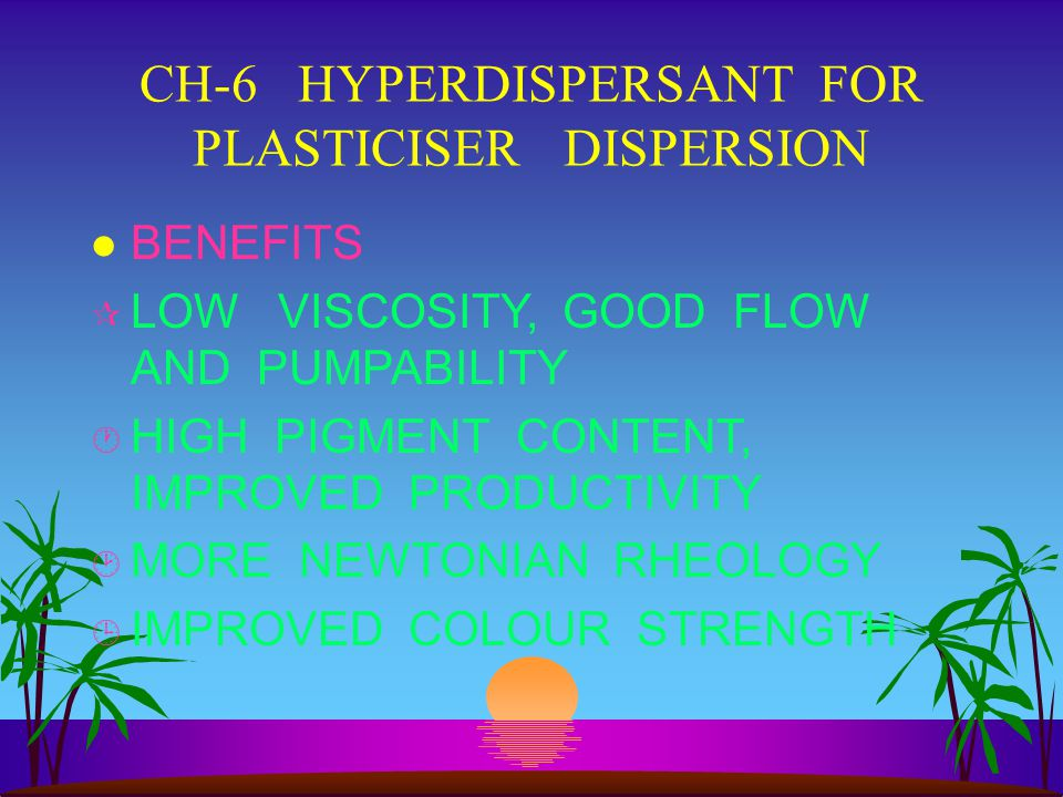 CH-6 HYPERDISPERSANT FOR PLASTICISER DISPERSION l BENEFITS ¶ LOW VISCOSITY, GOOD FLOW AND PUMPABILITY · HIGH PIGMENT CONTENT, IMPROVED PRODUCTIVITY ¸