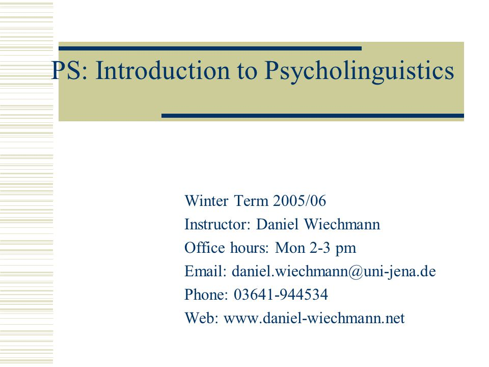 PS: Introduction to Psycholinguistics Winter Term 2005/06 Instructor: Daniel Wiechmann Office hours: Mon 2-3 pm Email: daniel.wiechmann@uni-jena.de Phone: 03641-944534 Web: www.daniel-wiechmann.net