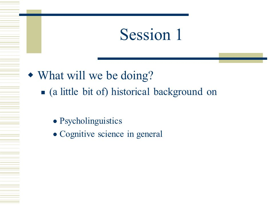 Session 1  What will we be doing? (a little bit of) historical background on Psycholinguistics Cognitive science in general