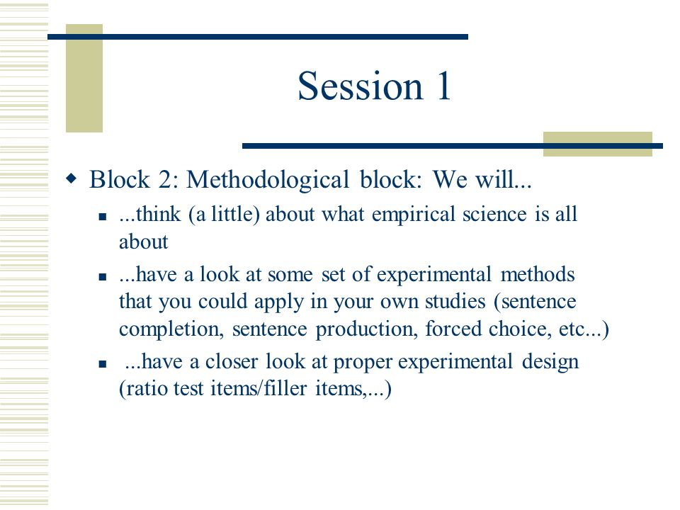Session 1  Block 2: Methodological block: We will......think (a little) about what empirical science is all about...have a look at some set of experimental methods that you could apply in your own studies (sentence completion, sentence production, forced choice, etc...)...have a closer look at proper experimental design (ratio test items/filler items,...)