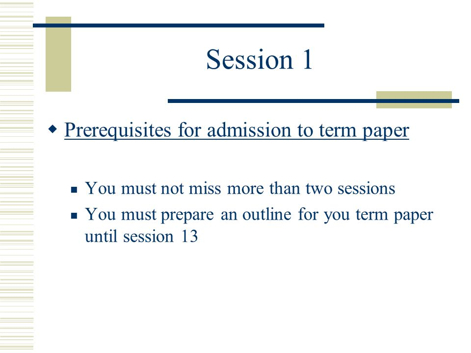Session 1  Prerequisites for admission to term paper You must not miss more than two sessions You must prepare an outline for you term paper until session 13