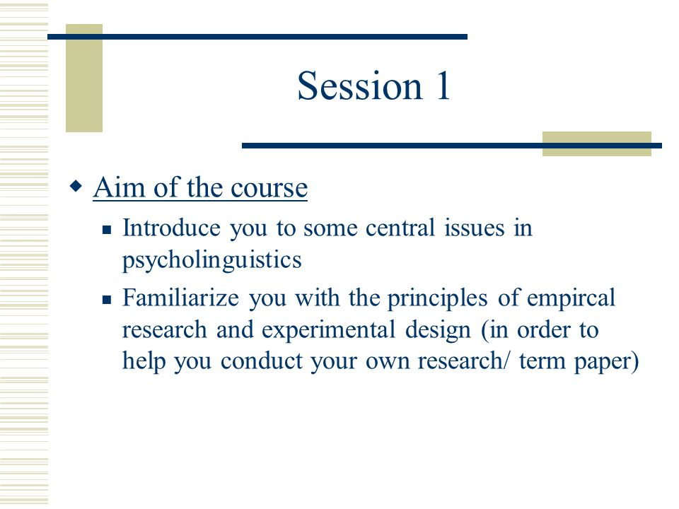 Aim of the course Introduce you to some central issues in psycholinguistics Familiarize you with the principles of empircal research and experimental design (in order to help you conduct your own research/ term paper)