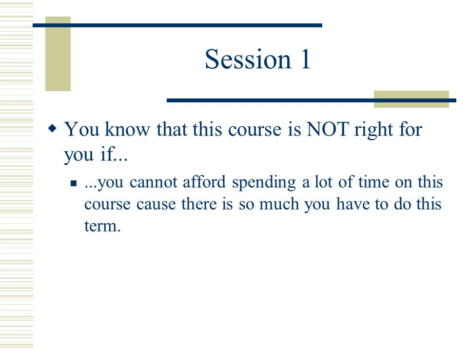 Session 1  You know that this course is NOT right for you if......you cannot afford spending a lot of time on this course cause there is so much you have to do this term.