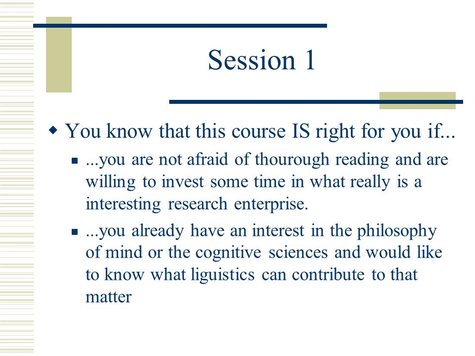 Session 1  You know that this course IS right for you if......you are not afraid of thourough reading and are willing to invest some time in what really is a interesting research enterprise....you already have an interest in the philosophy of mind or the cognitive sciences and would like to know what liguistics can contribute to that matter